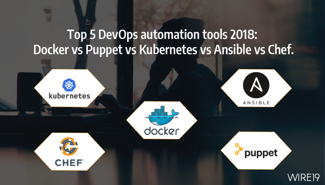 Top 5 DevOps automation tools 2018: Docker vs Puppet vs Kubernetes vs Ansible vs Chef