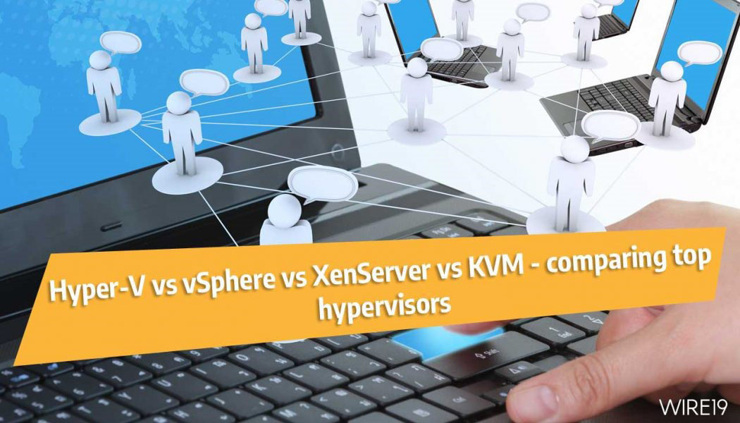 Hyper-V vs KVM vs vSphere vs XenServer ─ comparing top hypervisors in 2019