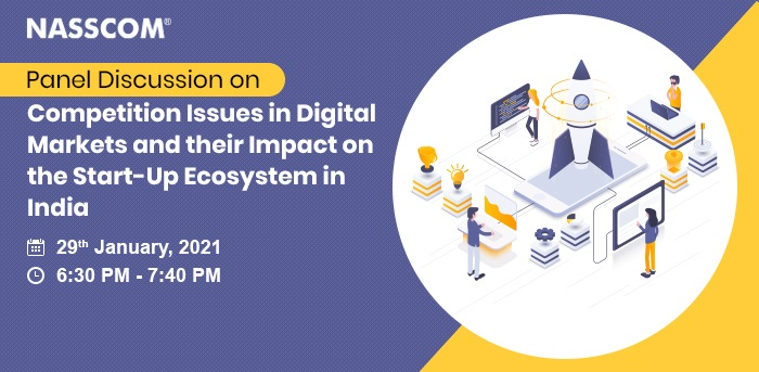 NASSCOM Panel Discussion on Competition Issues in Digital Markets and their Impact on the Start-Up Ecosystem in India   Date: Date: 29th January 2020   Time: 6:30 pm - 7:40 pm